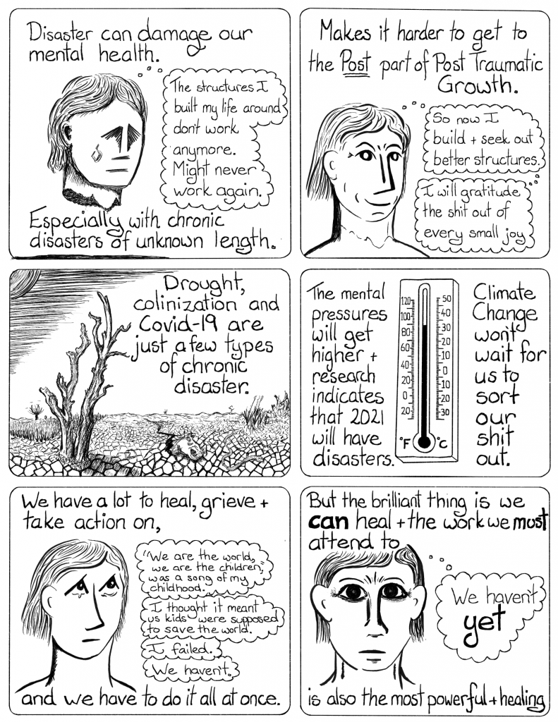 Disaster can damage our mental health. Especially with chronic disasters of unknown length.    Makes it harder to get to the Post part of a Post Traumatic Growth.   Drought colonisation and COVID-19 are just a few types of chronic disaster.  The mental pressures will get higher + research indicateds that 2021 will have disasters.  Climate change won't wait for us to sort out our shit.   WE have a a lot to heal, grives and take action on, and we have to do it all at once.   But the brilliant thing is we can heal and the work we must attend to is also the most powerful healing.